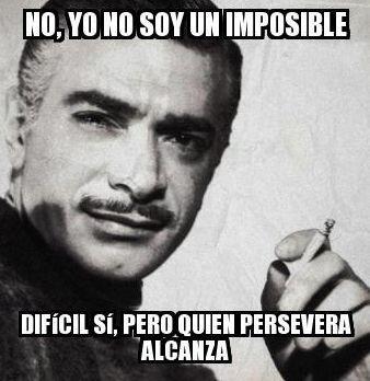 """""""No, yo no soy un imposible. Difícil sí, pero quien persevera alcanza""""."""