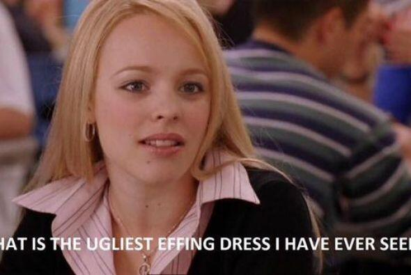Y como Rachel McAdams en 'Mean Girls', en verdad el vestido era horrendo...