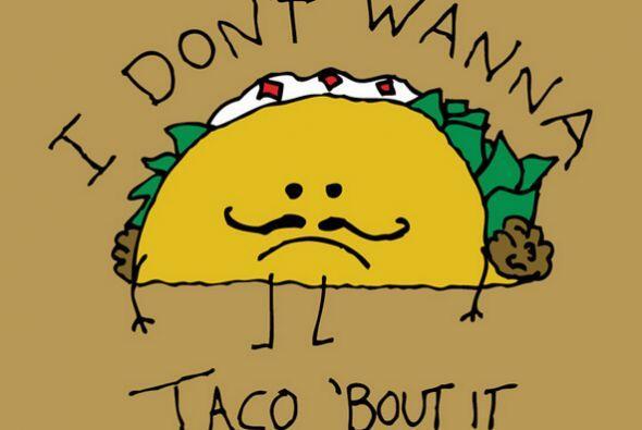 """""""I don't wanna taco 'bout it!"""""""