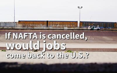 If NAFTA is cancelled, would jobs come back to the U.S.?